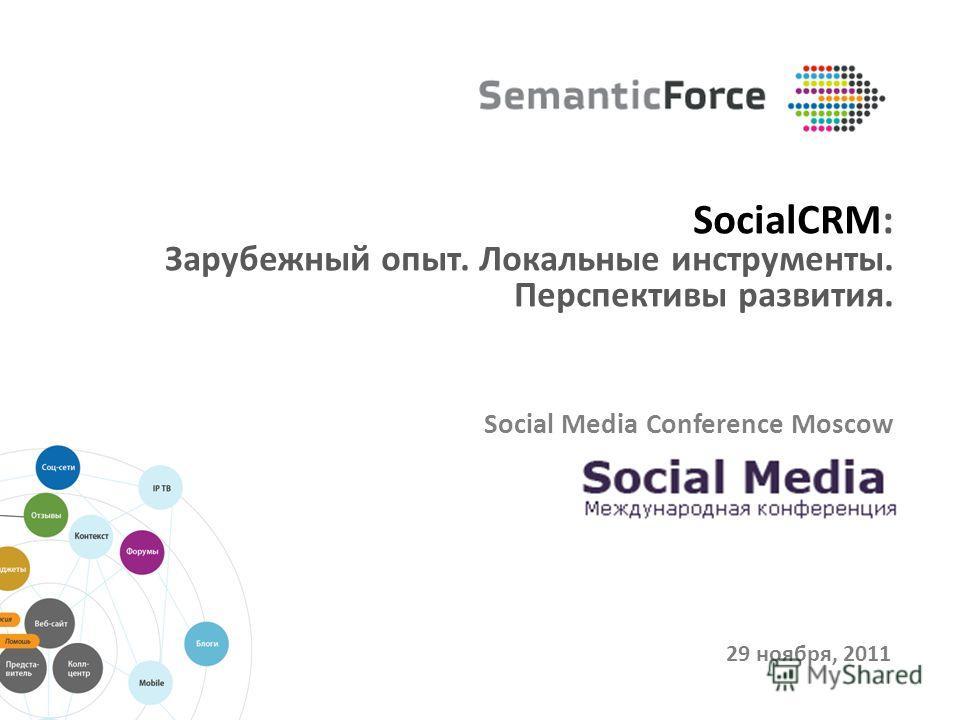 29 ноября, 2011 SocialCRM: Зарубежный опыт. Локальные инструменты. Перспективы развития. Social Media Conference Moscow