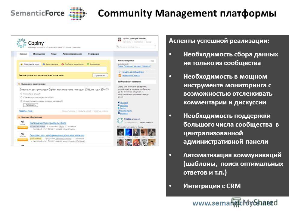 Community Management платформы www.semanticforce.net Аспекты успешной реализации: Необходимость сбора данных не только из сообщества Необходимость в мощном инструменте мониторинга с возможностью отслеживать комментарии и дискуссии Необходимость подде