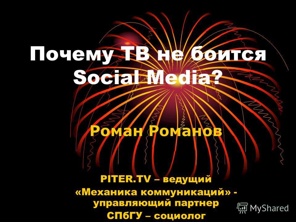 Почему ТВ не боится Social Media? Роман Романов PITER.TV – ведущий «Механика коммуникаций» - управляющий партнер СПбГУ – социолог