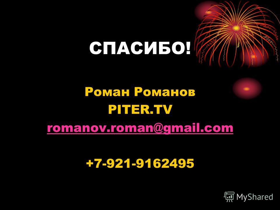 СПАСИБО! Роман Романов PITER.TV romanov.roman@gmail.com +7-921-9162495