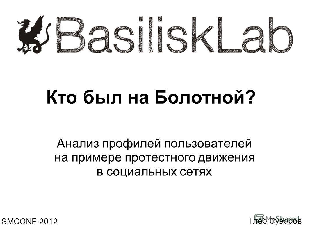 Кто был на Болотной? Анализ профилей пользователей на примере протестного движения в социальных сетях SMCONF-2012 Глеб Суворов