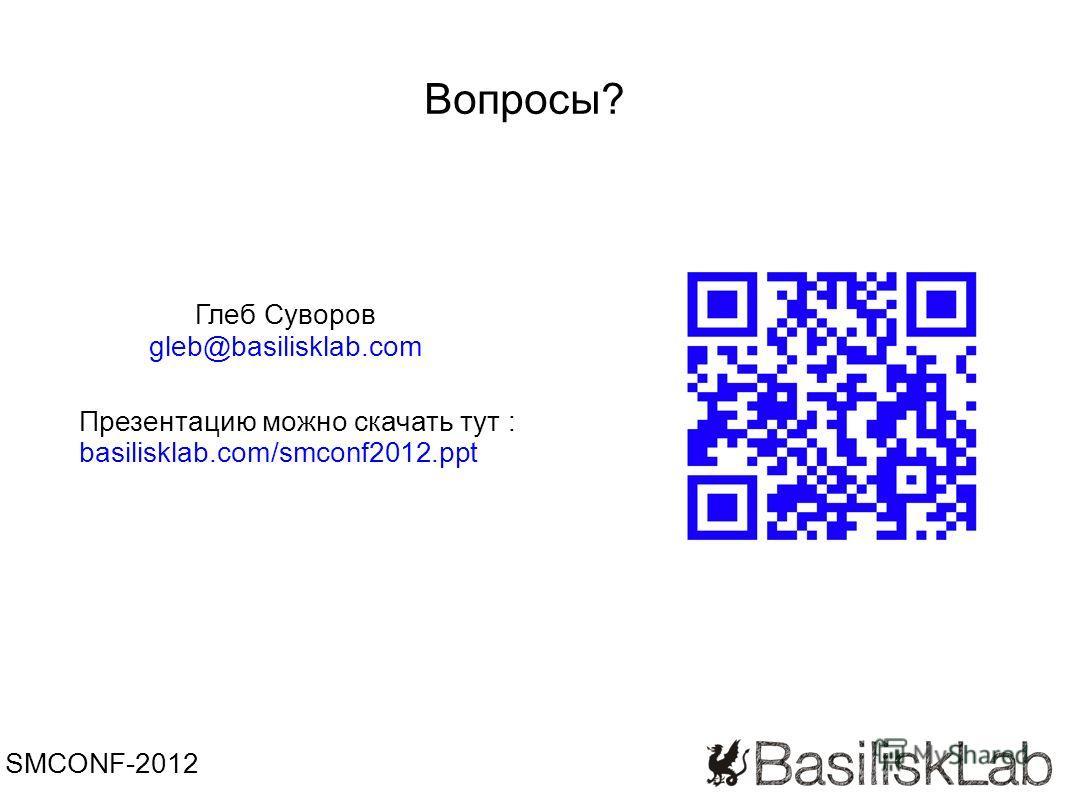 Вопросы? SMCONF-2012 Глеб Суворов gleb@basilisklab.com Презентацию можно скачать тут : basilisklab.com/smconf2012.ppt