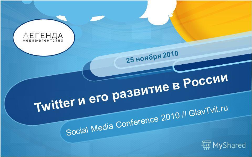 Twitter и его развитие в России Social Media Conference 2010 // GlavTvit.ru 25 ноября 2010