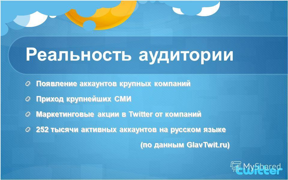 Реальность аудитории Появление аккаунтов крупных компаний Приход крупнейших СМИ Маркетинговые акции в Twitter от компаний 252 тысячи активных аккаунтов на русском языке (по данным GlavTwit.ru)