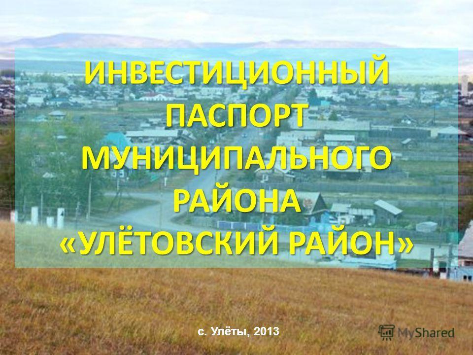 ИНВЕСТИЦИОННЫЙ ПАСПОРТ МУНИЦИПАЛЬНОГО РАЙОНА «УЛЁТОВСКИЙ РАЙОН» с. Улёты, 2013