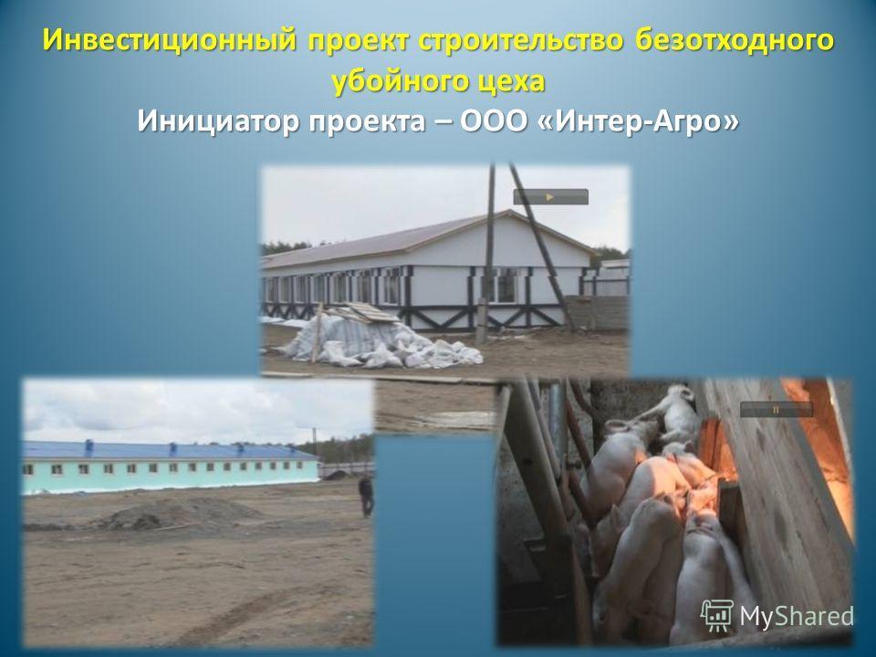 Инвестиционный проект строительство безотходного убойного цеха Инициатор проекта – ООО «Интер-Агро»