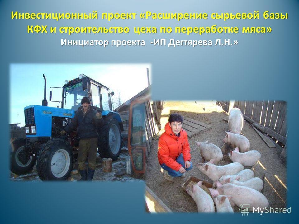 Инвестиционный проект «Расширение сырьевой базы КФХ и строительство цеха по переработке мяса» Инициатор проекта -ИП Дегтярева Л.Н.»
