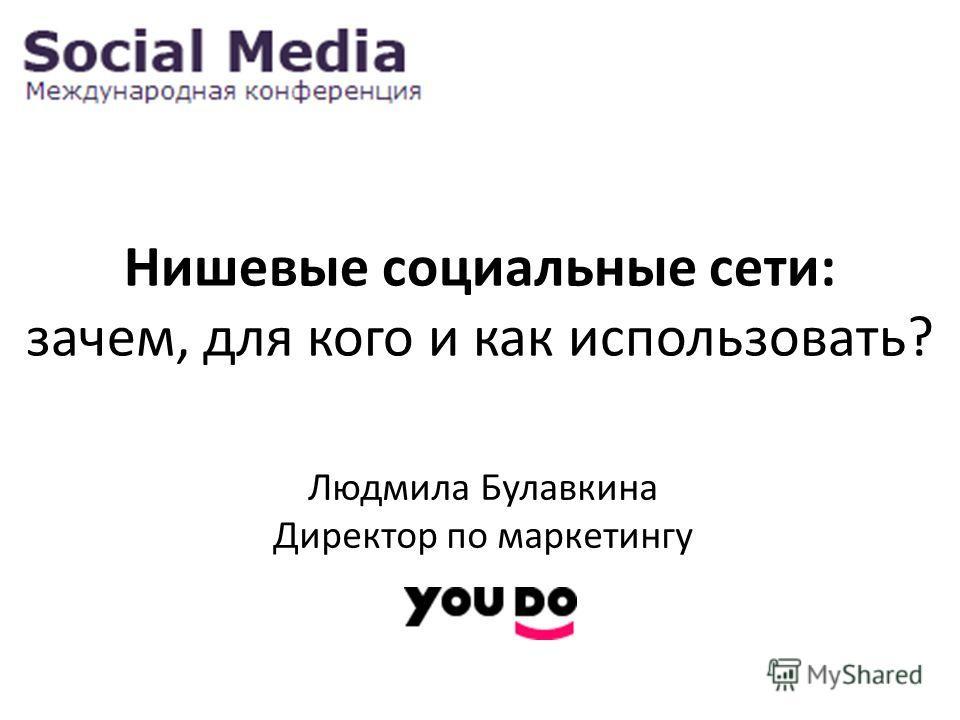 Нишевые социальные сети: зачем, для кого и как использовать? Людмила Булавкина Директор по маркетингу