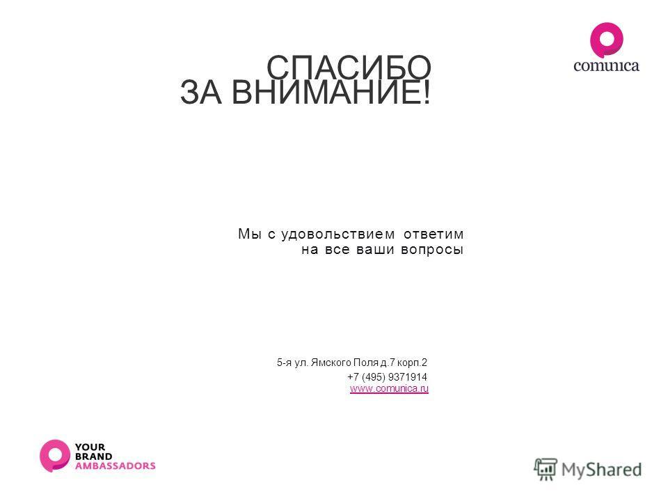СПАСИБО ЗА ВНИМАНИЕ! Мы с удовольствием ответим на все ваши вопросы 5-я ул. Ямского Поля д.7 корп.2 +7 (495) 9371914 www.comunica.ru