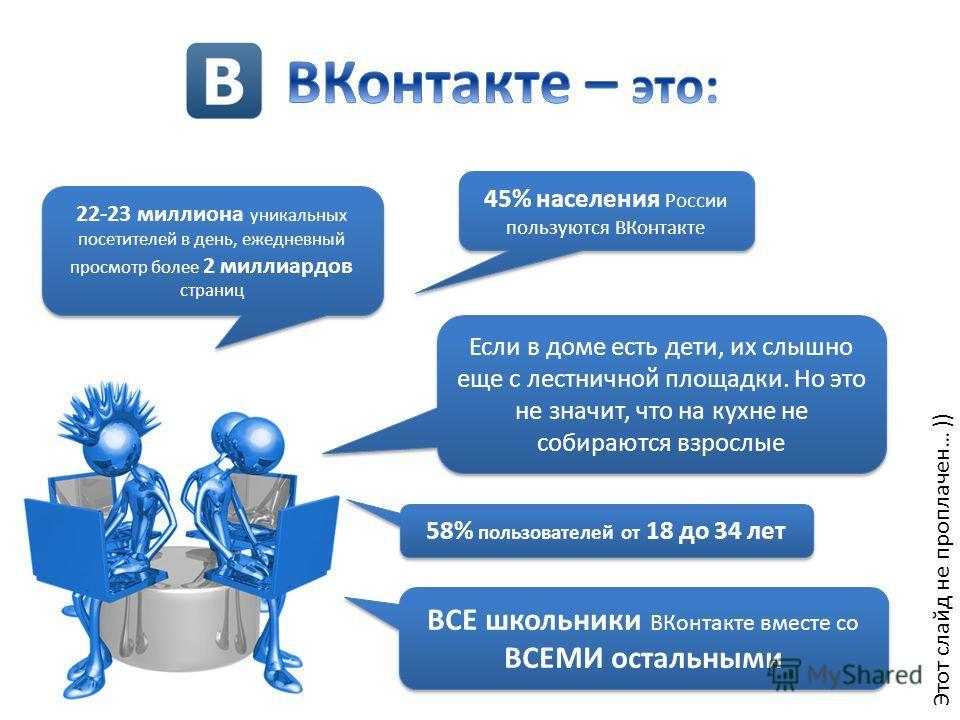 Этот слайд не проплачен… )) 22-23 миллиона уникальных посетителей в день, ежедневный просмотр более 2 миллиардов страниц 45% населения России пользуются ВКонтакте 58% пользователей от 18 до 34 лет ВСЕ школьники ВКонтакте вместе со ВСЕМИ остальными Ес