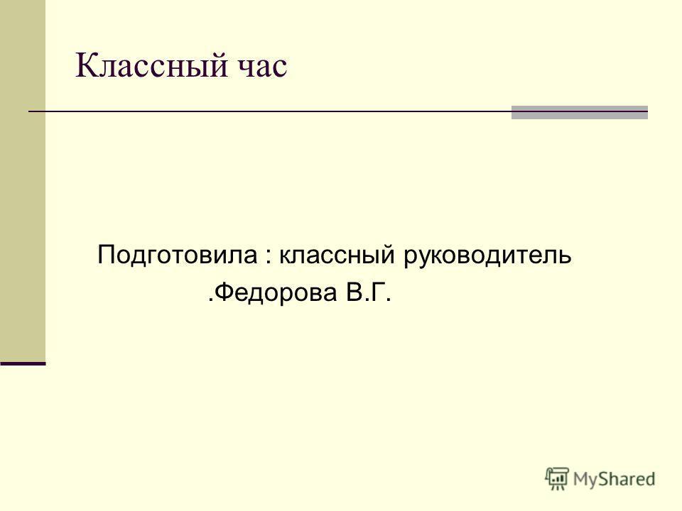 Классный час Подготовила : классный руководитель.Федорова В.Г.