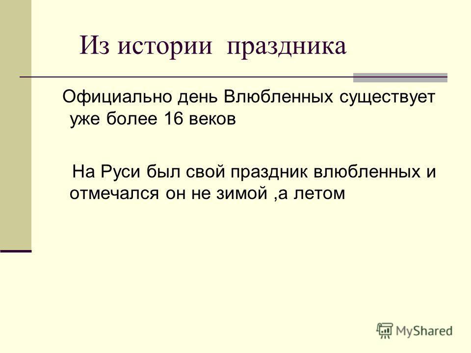 Из истории праздника Официально день Влюбленных существует уже более 16 веков На Руси был свой праздник влюбленных и отмечался он не зимой,а летом