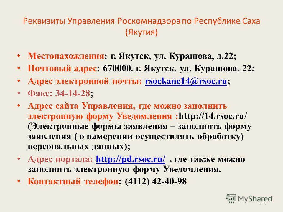 Реквизиты Управления Роскомнадзора по Республике Саха (Якутия) Местонахождения: г. Якутск, ул. Курашова, д.22; Почтовый адрес: 670000, г. Якутск, ул. Курашова, 22; Адрес электронной почты: rsockanc14@rsoc.ru;rsockanc14@rsoc.ru Факс: 34-14-28; Адрес с