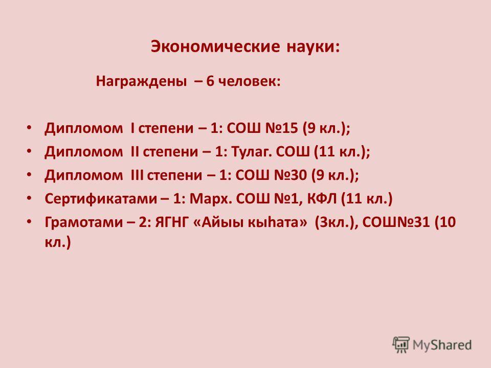 Экономические науки: Награждены – 6 человек: Дипломом I степени – 1: СОШ 15 (9 кл.); Дипломом II степени – 1: Тулаг. СОШ (11 кл.); Дипломом III степени – 1: СОШ 30 (9 кл.); Сертификатами – 1: Марх. СОШ 1, КФЛ (11 кл.) Грамотами – 2: ЯГНГ «Айыы кыhата