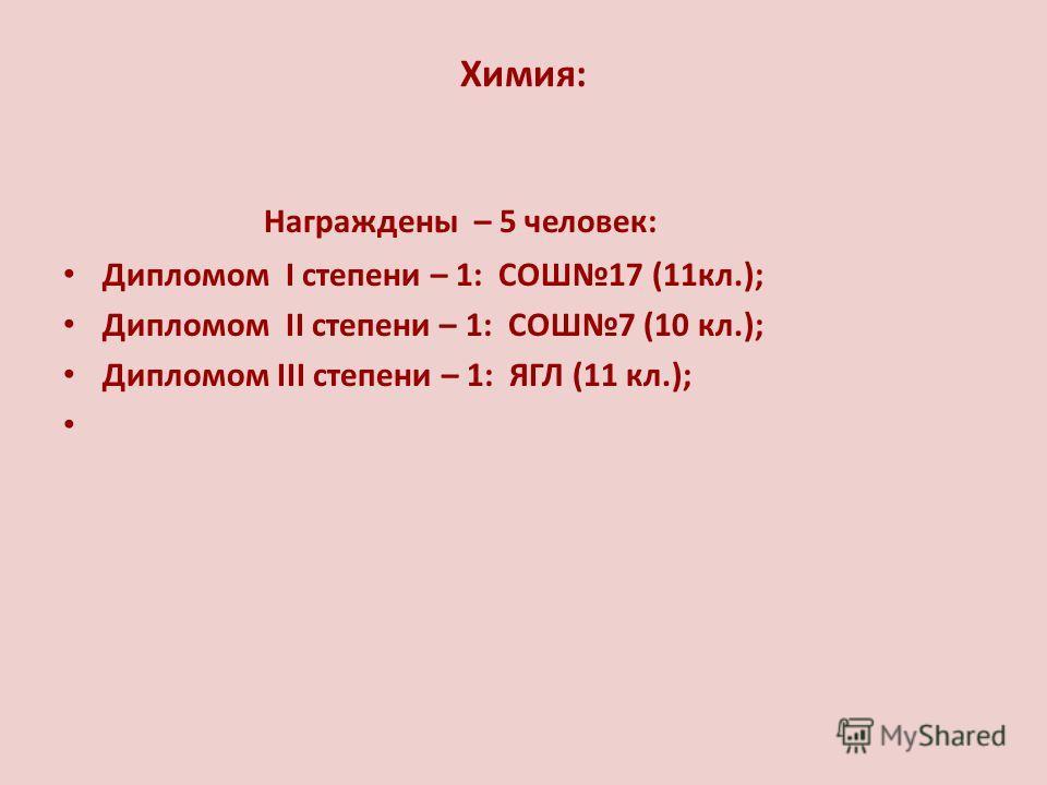 Химия: Награждены – 5 человек: Дипломом I степени – 1: СОШ17 (11кл.); Дипломом II степени – 1: СОШ7 (10 кл.); Дипломом III степени – 1: ЯГЛ (11 кл.);