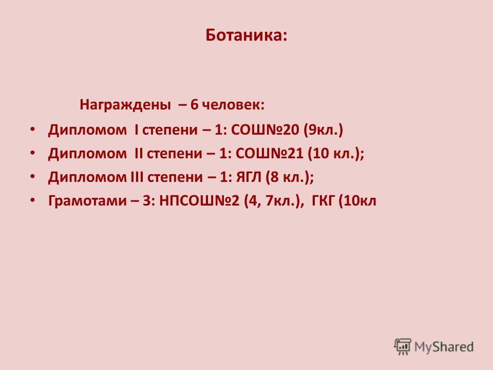 Ботаника: Награждены – 6 человек: Дипломом I степени – 1: СОШ20 (9кл.) Дипломом II степени – 1: СОШ21 (10 кл.); Дипломом III степени – 1: ЯГЛ (8 кл.); Грамотами – 3: НПСОШ2 (4, 7кл.), ГКГ (10кл