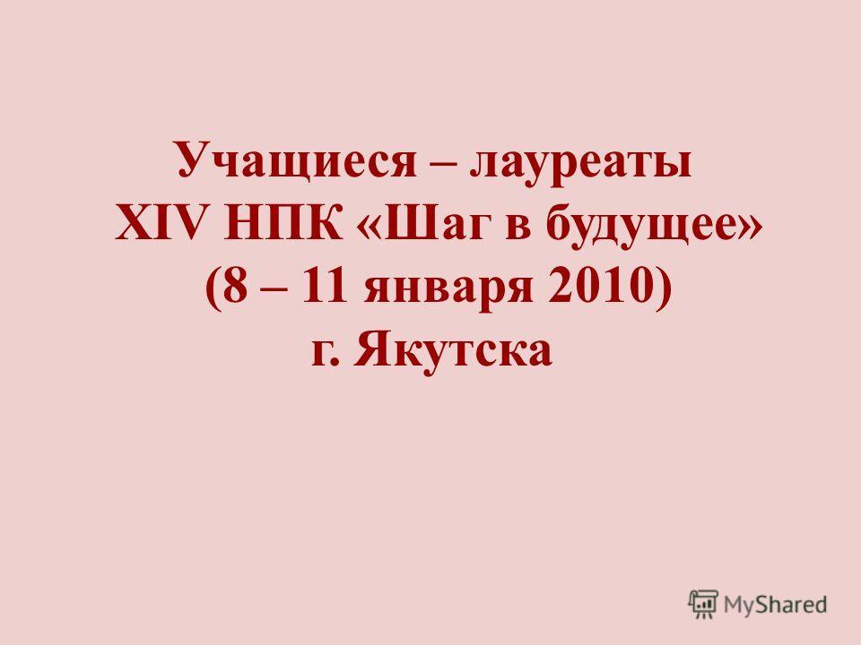 Учащиеся – лауреаты XIV НПК «Шаг в будущее» (8 – 11 января 2010) г. Якутска