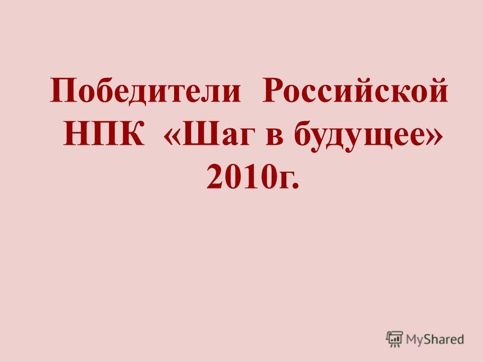 Победители Российской НПК «Шаг в будущее» 2010г.