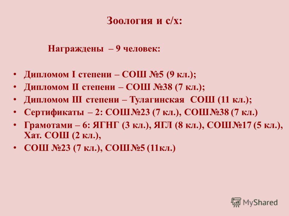 Зоология и с/х: Награждены – 9 человек: Дипломом I степени – СОШ 5 (9 кл.); Дипломом II степени – СОШ 38 (7 кл.); Дипломом III степени – Тулагинская СОШ (11 кл.); Сертификаты – 2: СОШ23 (7 кл.), СОШ38 (7 кл.) Грамотами – 6: ЯГНГ (3 кл.), ЯГЛ (8 кл.),