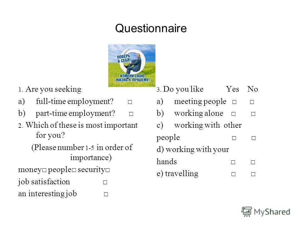 Questionnaire 1. Are you seeking a)full-time employment? b)part-time employment? 2. Which of these is most important for you? (Please number 1-5 in order of importance) money people security job satisfaction an interesting job 3. Do you like Yes No a