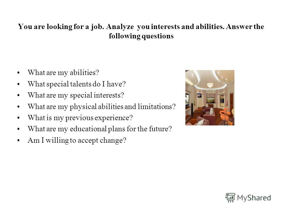 You are looking for a job. Analyze you interests and abilities. Answer the following questions What are my abilities? What special talents do I have? What are my special interests? What are my physical abilities and limitations? What is my previous e