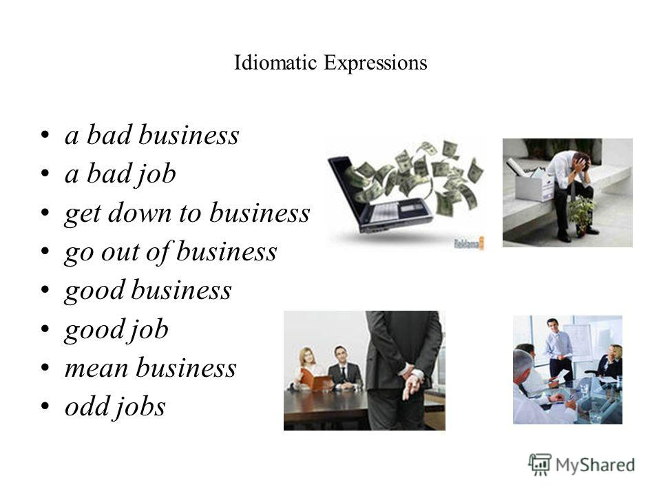 Idiomatic Expressions a bad business a bad job get down to business go out of business good business good job mean business odd jobs