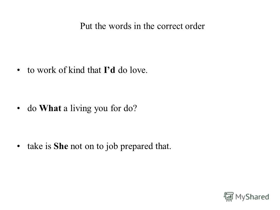 Put the words in the correct order to work of kind that Id do love. do What a living you for do? take is She not on to job prepared that.