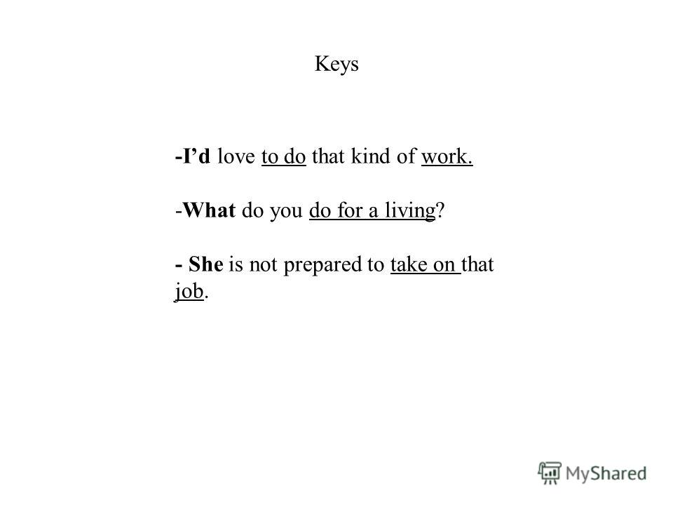-Id love to do that kind of work. -What do you do for a living? - She is not prepared to take on that job. Keys