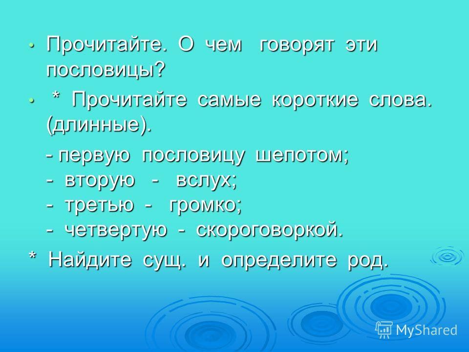 Прочитайте. О чем говорят эти пословицы? Прочитайте. О чем говорят эти пословицы? * Прочитайте самые короткие слова. (длинные). * Прочитайте самые короткие слова. (длинные). - первую пословицу шепотом; - вторую - вслух; - третью - громко; - четвертую