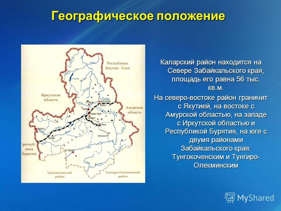 Географическое положение Каларский район находится на Севере Забайкальского края, площадь его равна 56 тыс. кв.м. На северо-востоке район граничит с Якутией, на востоке с Амурской областью, на западе с Иркутской областью и Республикой Бурятия, на юге