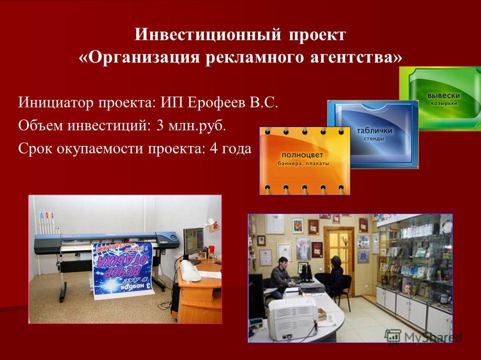 Инвестиционный проект «Организация рекламного агентства» Инициатор проекта: ИП Ерофеев В.С. Объем инвестиций: 3 млн.руб. Срок окупаемости проекта: 4 года
