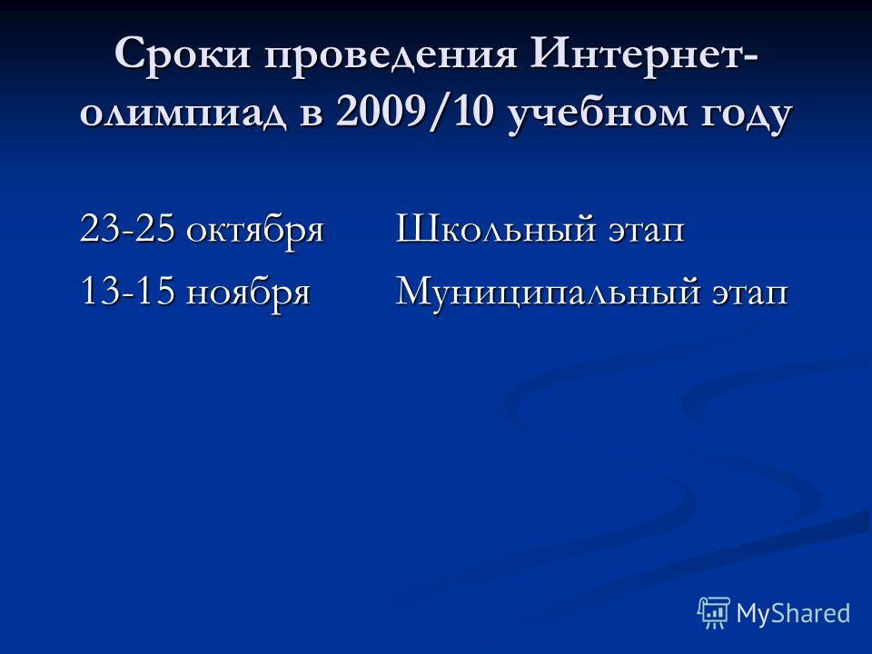 Сроки проведения Интернет- олимпиад в 2009/10 учебном году 23-25 октябряШкольный этап 13-15 ноябряМуниципальный этап