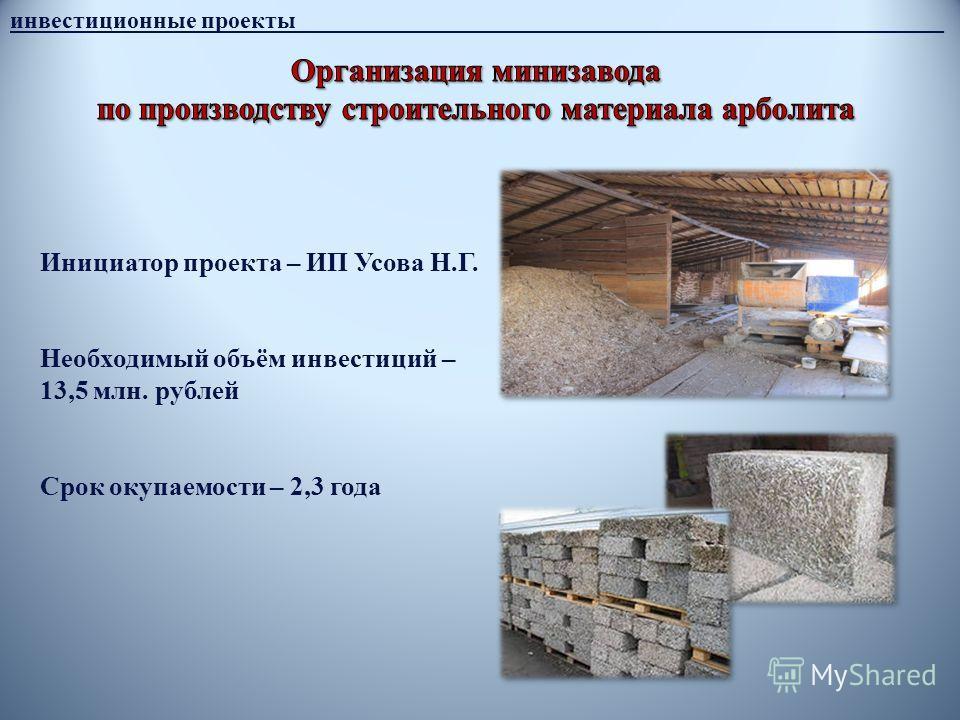 инвестиционные проекты______________________________________________________ Инициатор проекта – ИП Усова Н.Г. Необходимый объём инвестиций – 13,5 млн. рублей Срок окупаемости – 2,3 года