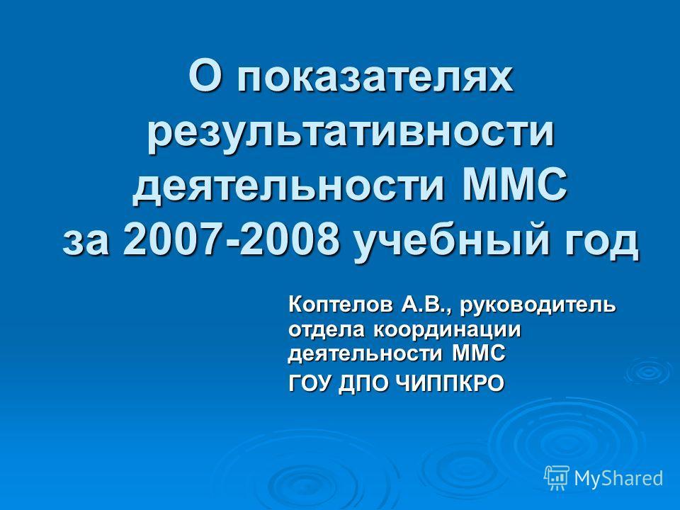 О показателях результативности деятельности ММС за 2007-2008 учебный год Коптелов А.В., руководитель отдела координации деятельности ММС ГОУ ДПО ЧИППКРО