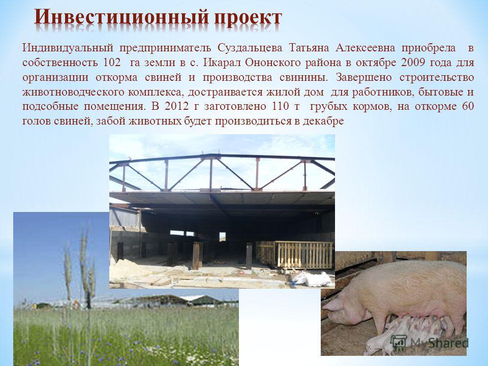Индивидуальный предприниматель Суздальцева Татьяна Алексеевна приобрела в собственность 102 га земли в с. Икарал Ононского района в октябре 2009 года для организации откорма свиней и производства свинины. Завершено строительство животноводческого ком
