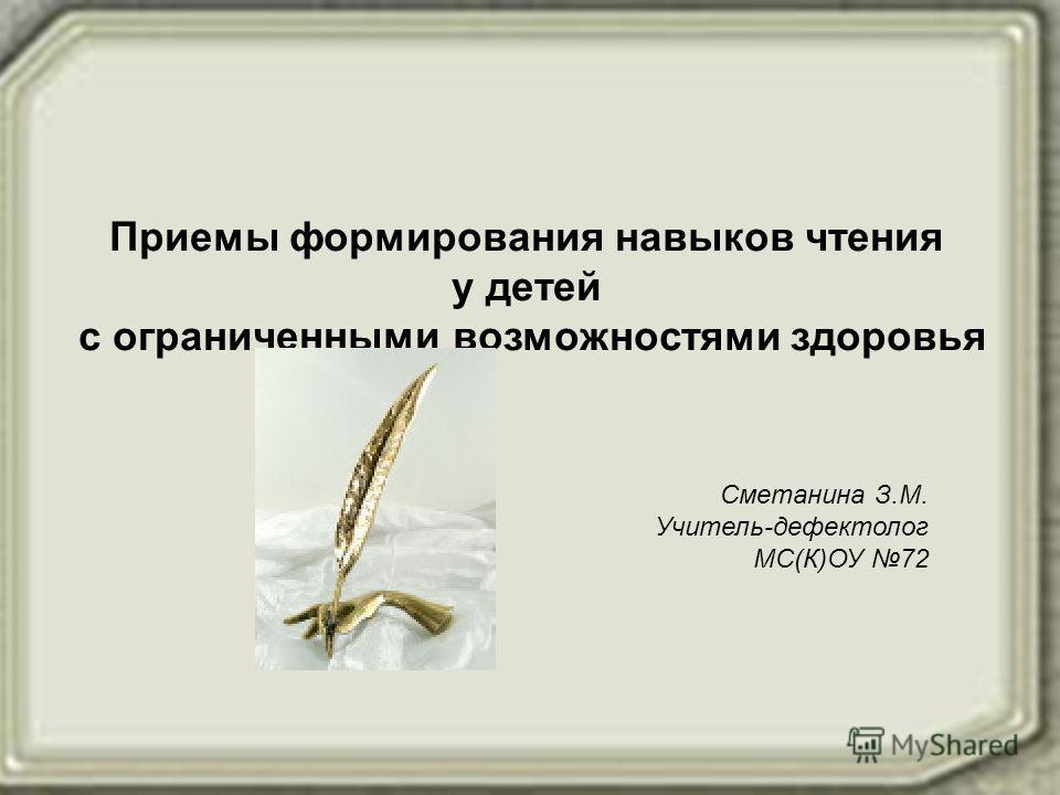 Приемы формирования навыков чтения у детей с ограниченными возможностями здоровья Сметанина З.М. Учитель-дефектолог МС(К)ОУ 72