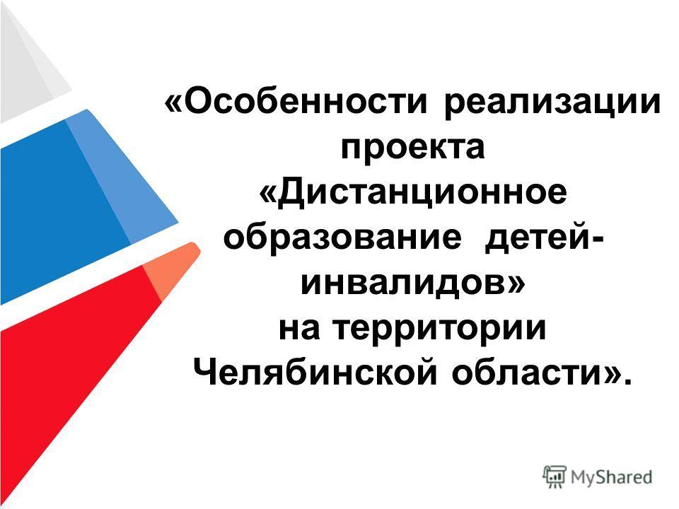 «Особенности реализации проекта «Дистанционное образование детей- инвалидов» на территории Челябинской области».