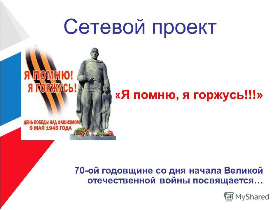 Сетевой проект «Я помню, я горжусь!!!» 70-ой годовщине со дня начала Великой отечественной войны посвящается…
