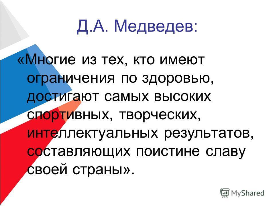 Д.А. Медведев: «Многие из тех, кто имеют ограничения по здоровью, достигают самых высоких спортивных, творческих, интеллектуальных результатов, составляющих поистине славу своей страны».