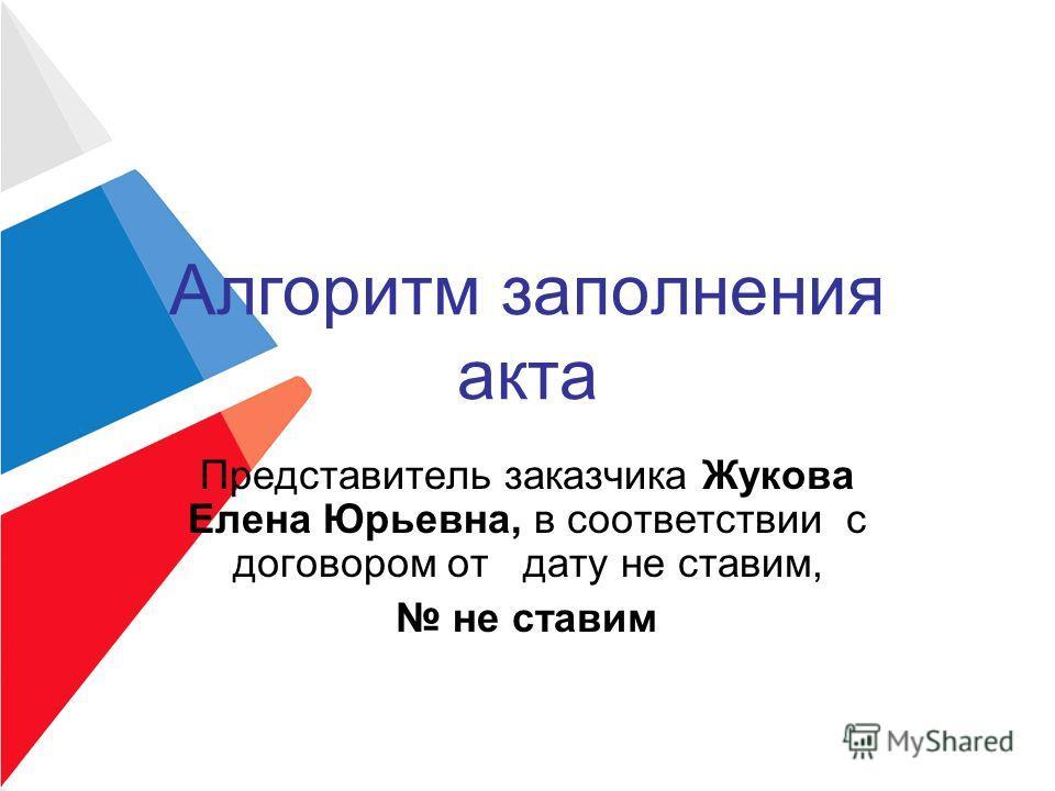 Алгоритм заполнения акта Представитель заказчика Жукова Елена Юрьевна, в соответствии с договором от дату не ставим, не ставим