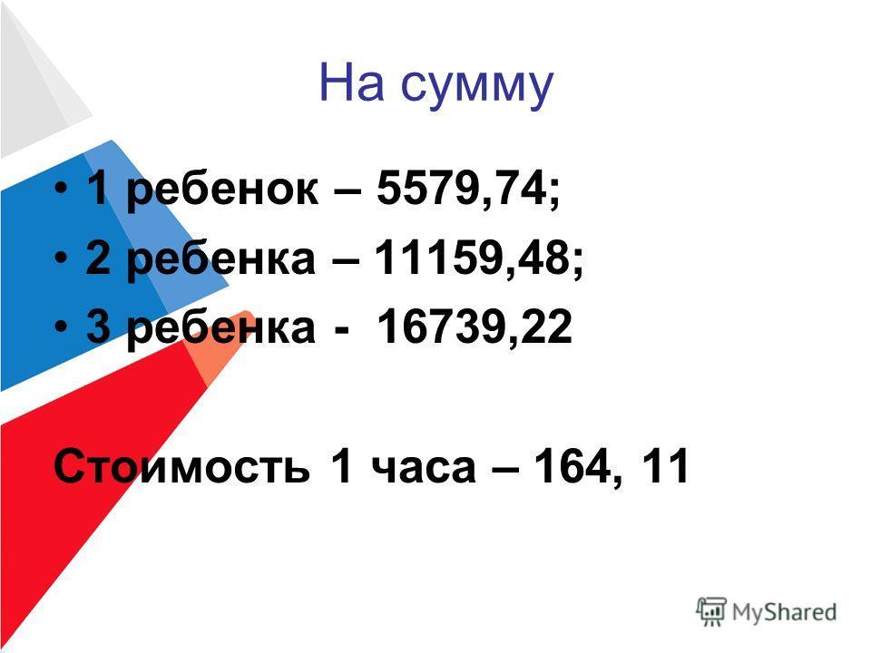 На сумму 1 ребенок – 5579,74; 2 ребенка – 11159,48; 3 ребенка - 16739,22 Стоимость 1 часа – 164, 11