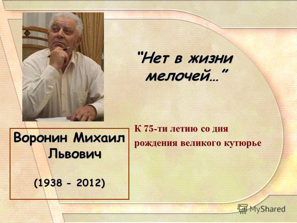 Воронин Михаил Львович (1938 - 2012) Нет в жизни мелочей…Нет в жизни мелочей… К 75- ти летию со дня рождения великого кутюрье
