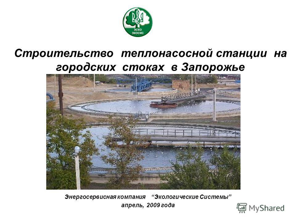 Строительство теплонасосной станции на городских стоках в Запорожье Энергосервисная компания Экологические Системы апрель, 2009 года