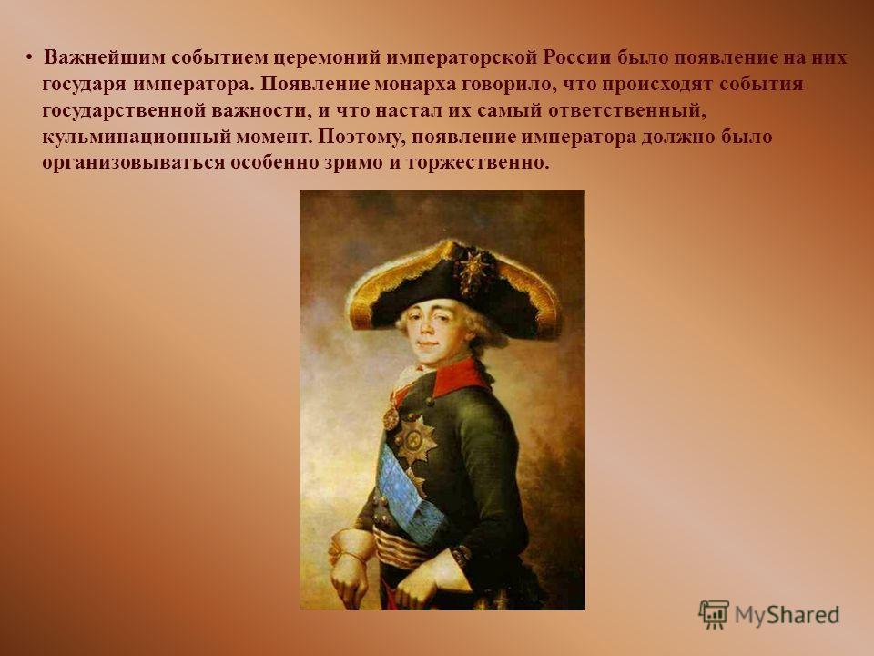 Важнейшим событием церемоний императорской России было появление на них государя императора. Появление монарха говорило, что происходят события государственной важности, и что настал их самый ответственный, кульминационный момент. Поэтому, появление