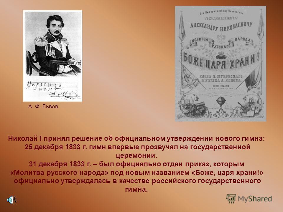 Николай I принял решение об официальном утверждении нового гимна: 25 декабря 1833 г. гимн впервые прозвучал на государственной церемонии. 31 декабря 1833 г. – был официально отдан приказ, которым «Молитва русского народа» под новым названием «Боже, ц
