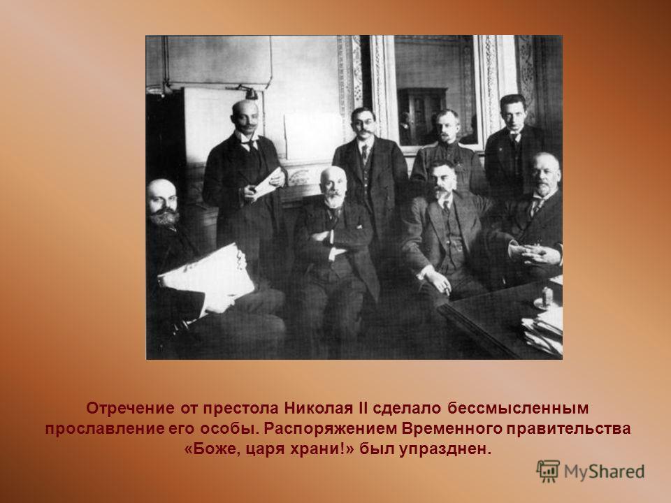 Отречение от престола Николая II сделало бессмысленным прославление его особы. Распоряжением Временного правительства «Боже, царя храни!» был упразднен.