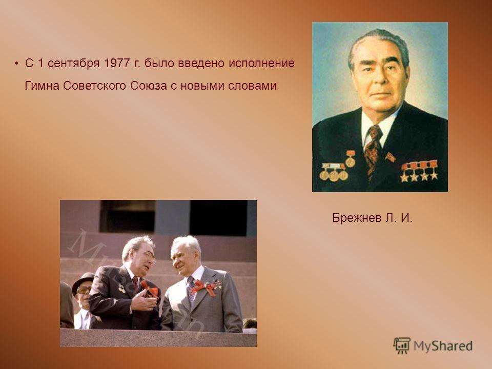 Брежнев Л. И. С 1 сентября 1977 г. было введено исполнение Гимна Советского Союза с новыми словами