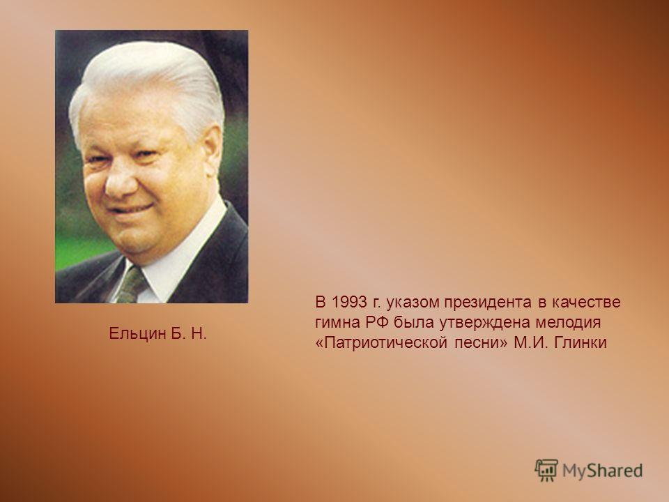 Ельцин Б. Н. В 1993 г. указом президента в качестве гимна РФ была утверждена мелодия «Патриотической песни» М.И. Глинки
