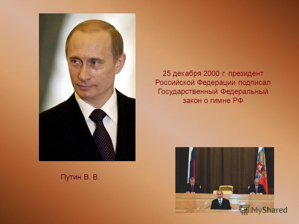 Путин В. В. 25 декабря 2000 г. президент Российской Федерации подписал Государственный Федеральный закон о гимне РФ