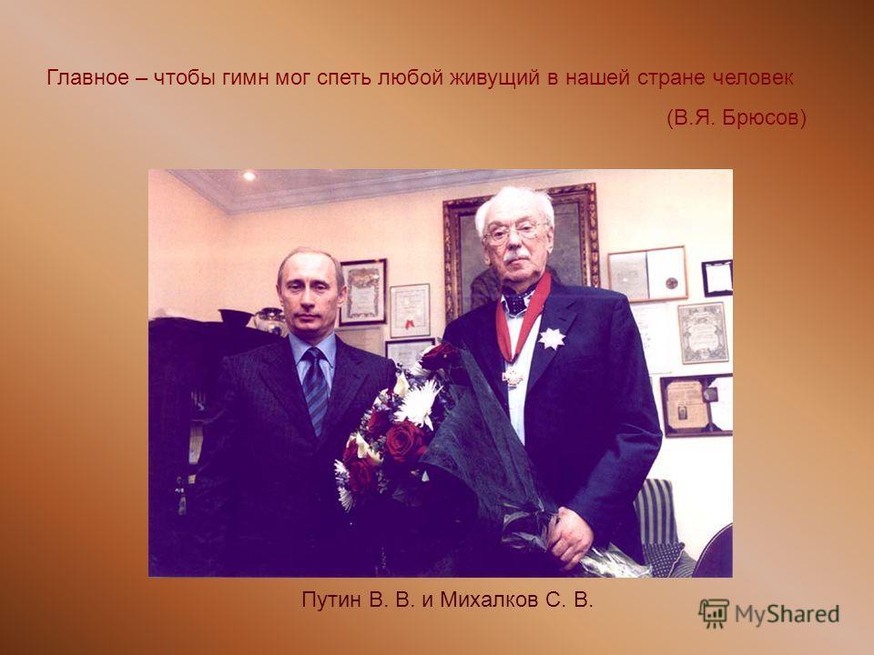 Путин В. В. и Михалков С. В. Главное – чтобы гимн мог спеть любой живущий в нашей стране человек (В.Я. Брюсов)